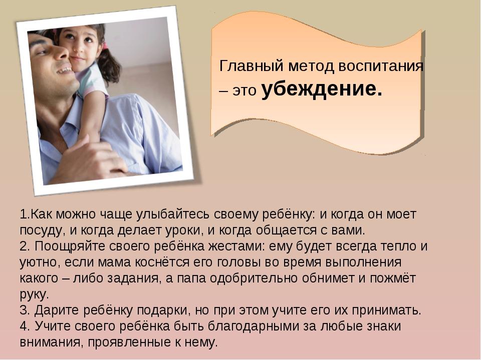 Главный метод воспитания – это убеждение. 1.Как можно чаще улыбайтесь своему...