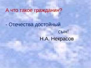 А что такое гражданин? - Отечества достойный сын! Н.А. Некрасов