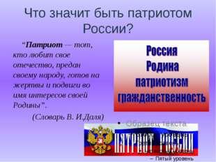 """Что значит быть патриотом России? """"Патриот — тот, кто любит свое отечество, п"""