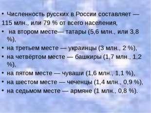 Численность русских в России составляет — 115 млн., или 79 % от всего населен