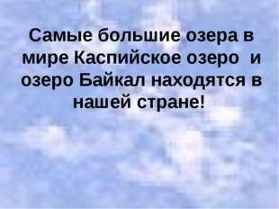 Самые большие озера в мире Каспийское озеро и озеро Байкал находятся в нашей
