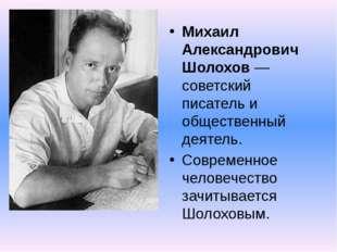 Михаил Александрович Шолохов — советский писатель и общественный деятель. Сов