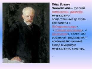 Пётр Ильич Чайковский— русский композитор, дирижёр, музыкально-общественный д
