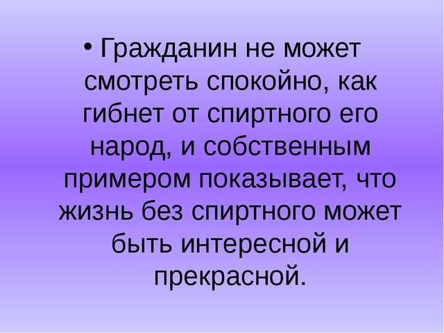 Гражданин не может смотреть спокойно, как гибнет от спиртного его народ, и со...