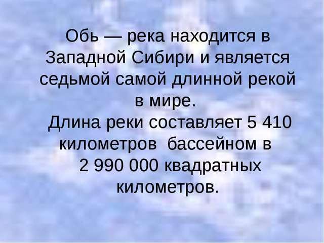 Обь — река находится в Западной Сибири и является седьмой самой длинной рекой...