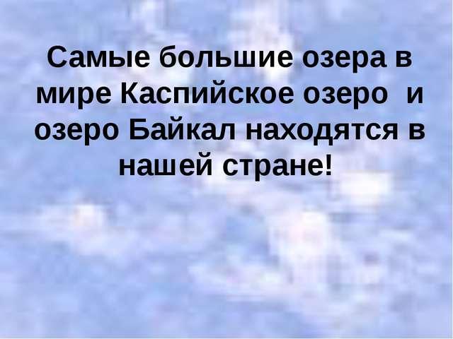Самые большие озера в мире Каспийское озеро и озеро Байкал находятся в нашей...