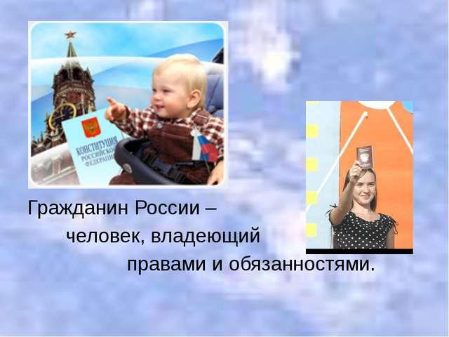 Гражданин России – человек, владеющий правами и обязанностями.