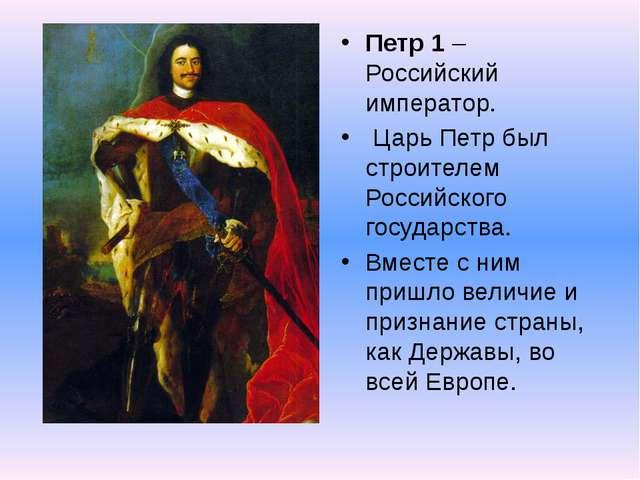 Петр 1 – Российский император. Царь Петр был строителем Российского государст...
