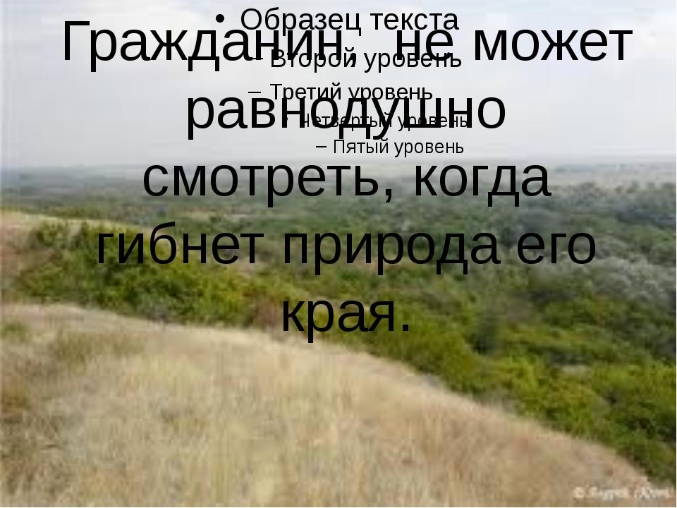 Гражданин, не может равнодушно смотреть, когда гибнет природа его края.