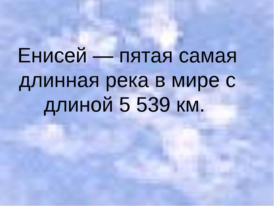 Енисей — пятая самая длинная река в мире с длиной 5 539 км.