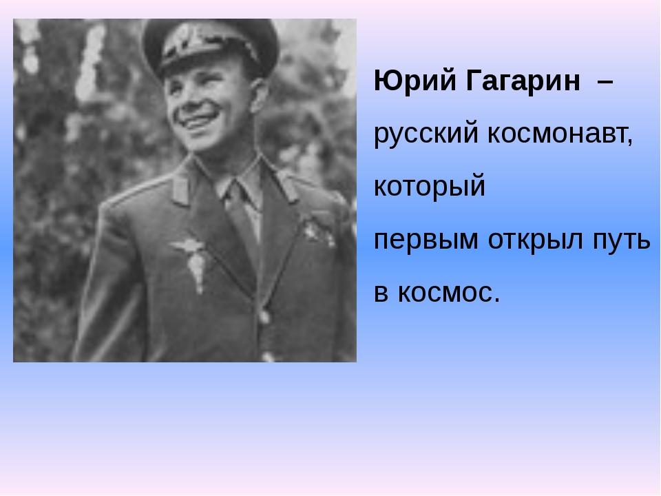 Юрий Гагарин –русский космонавт, который первым открыл путь в космос.