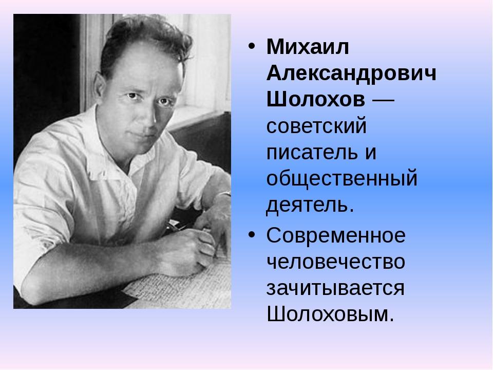 Михаил Александрович Шолохов — советский писатель и общественный деятель. Сов...