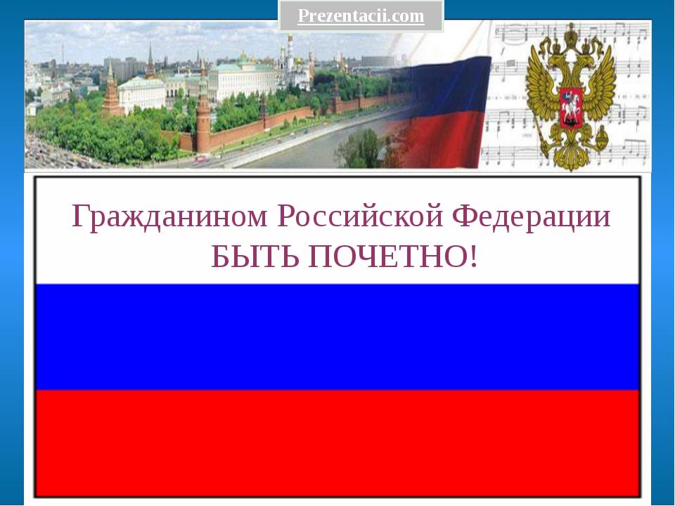 Гражданином Российской Федерации БЫТЬ ПОЧЕТНО! Prezentacii.com