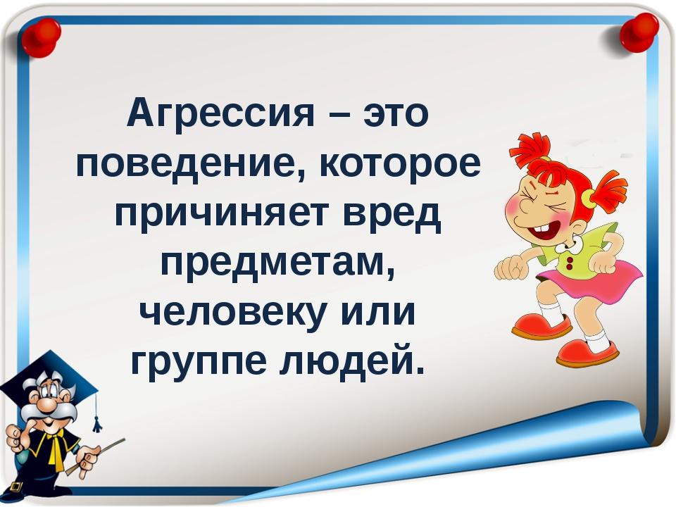 Агрессия – это поведение, которое причиняет вред предметам, человеку или гру...