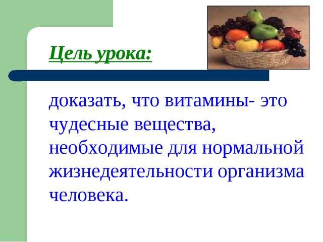 Цель урока: доказать, что витамины- это чудесные вещества, необходимые для но...