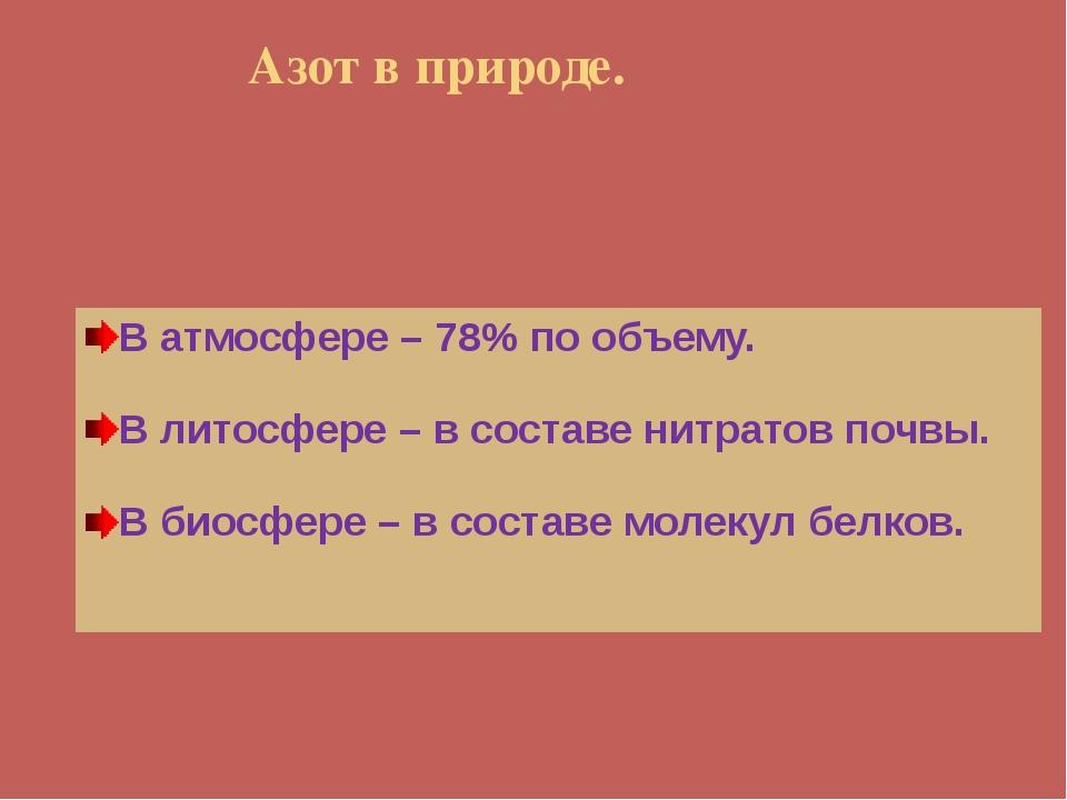 Азот в природе. В атмосфере – 78% по объему. В литосфере – в составе нитрато...