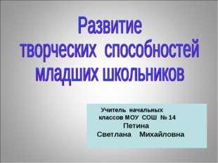 Учитель начальных классов МОУ СОШ № 14 Петина Светлана Михайловна