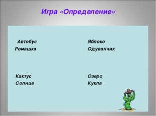Игра «Определение»  Автобус Яблоко Ромашка Одуванчик  Кактус Озеро
