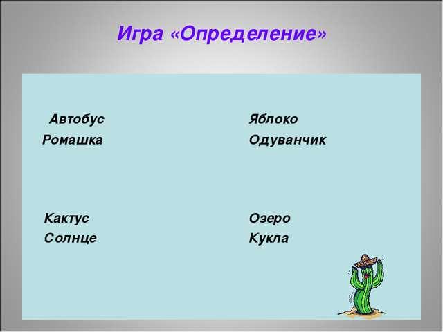 Игра «Определение»  Автобус Яблоко Ромашка Одуванчик  Кактус Озеро...