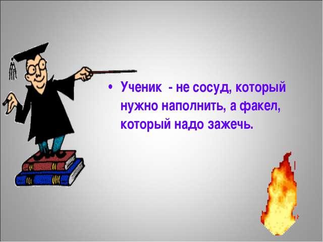 Ученик - не сосуд, который нужно наполнить, а факел, который надо зажечь.