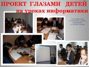 ПРОЕКТ ГЛАЗАМИ ДЕТЕЙ на уроках информатики ОСПАНОВА ЗУРА КУСАИНОВНА, учитель