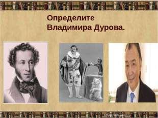 Определите Владимира Дурова.