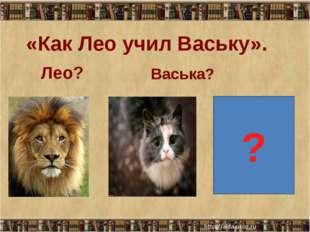 «Как Лео учил Ваську». Лео? Васька? ?