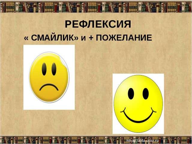 РЕФЛЕКСИЯ « СМАЙЛИК» и + ПОЖЕЛАНИЕ