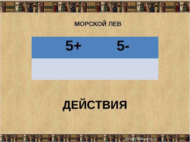 МОРСКОЙ ЛЕВ ДЕЙСТВИЯ 5+ 5-