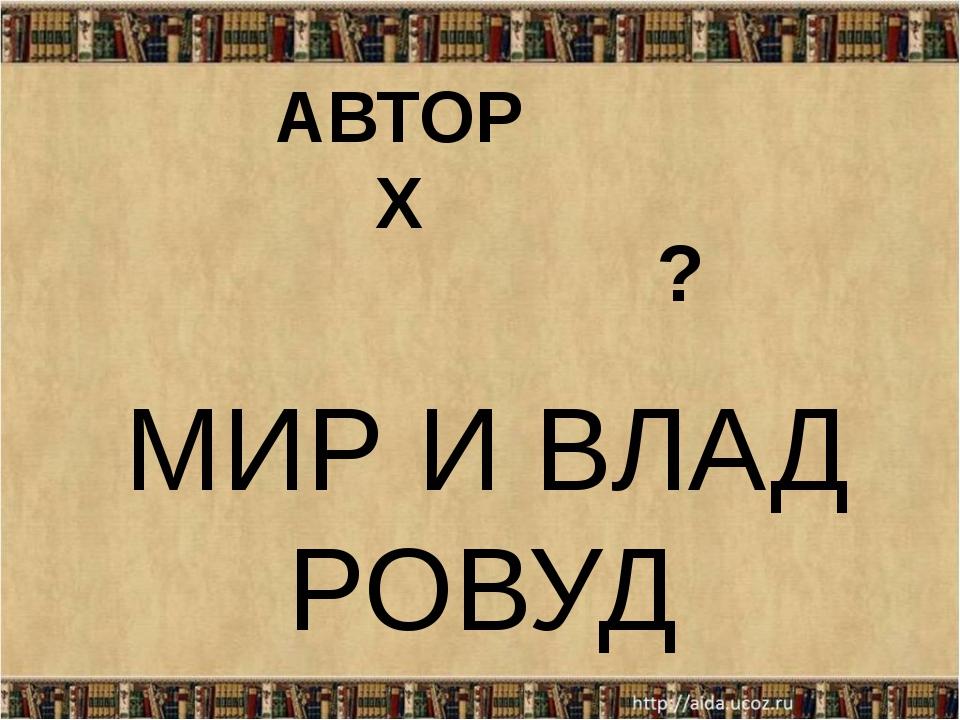 МИР И ВЛАД РОВУД АВТОР Х ?
