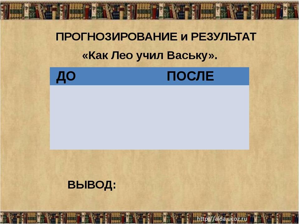 ВЫВОД: ПРОГНОЗИРОВАНИЕ и РЕЗУЛЬТАТ «Как Лео учил Ваську». ДО ПОСЛЕ
