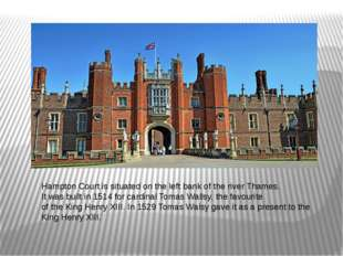 Hampton Court is situated on the left bank of the river Thames. It was built