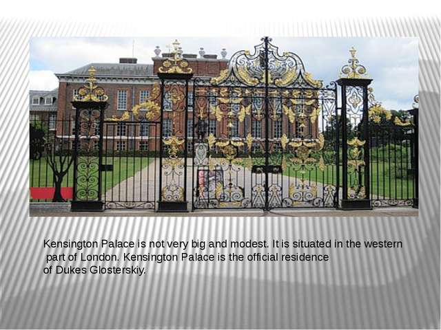 Kensington Palace is not very big and modest. It is situated in the western p...