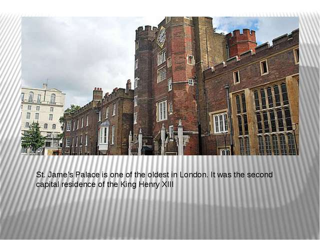 St. Jame's Palace is one of the oldest in London. It was the second capital r...