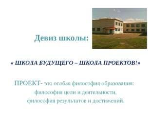 « ШКОЛА БУДУЩЕГО – ШКОЛА ПРОЕКТОВ!» ПРОЕКТ- это особая философия образования