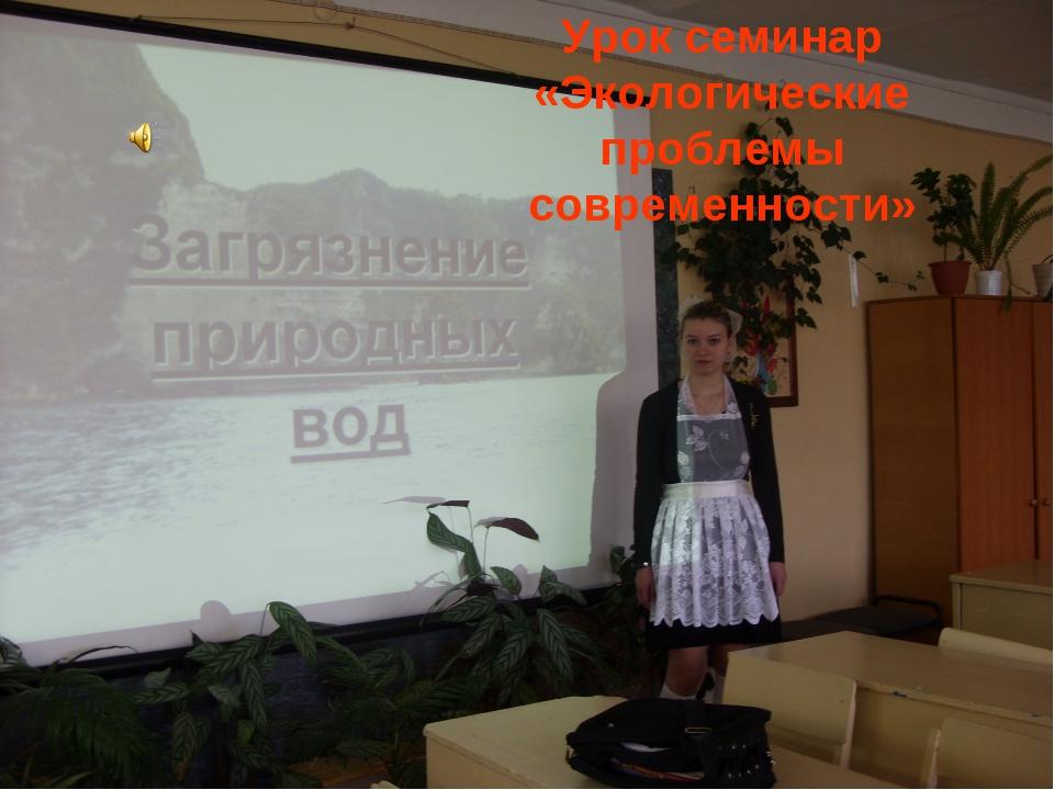 Урок семинар «Экологические проблемы современности»