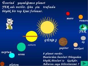 Üzerində yaşadığımız planetə YER adı verilir. Günəşin ətrafında böyük bir top