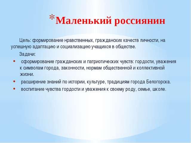 Маленький россиянин Цель: формирование нравственных, гражданских качеств личн...