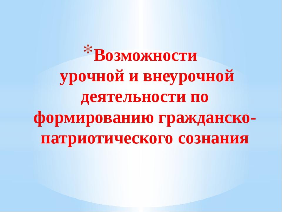 Возможности урочной и внеурочной деятельности по формированию гражданско-патр...