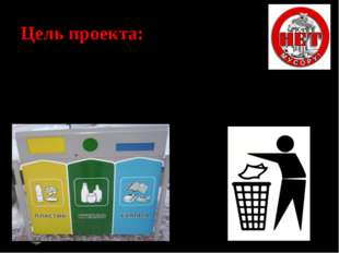 Цель проекта: Сформировать сознательное отношение к проблеме ТБО и разработа