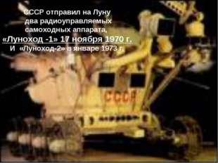 СССР отправил на Луну два радиоуправляемых самоходных аппарата, «Луноход -1»