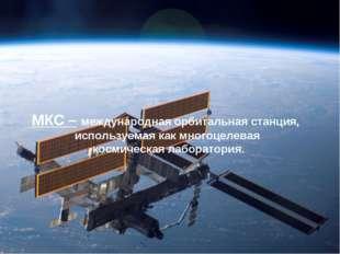 МКС – международная орбитальная станция, используемая как многоцелевая космич