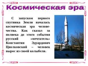 С запуском первого спутника Земли началась космическая эра челове-чества. К