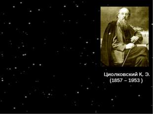 Циолковский К. Э. (1857 – 1953 ) - - -