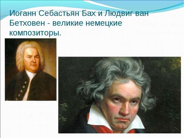 Иоганн Себастьян Бах и Людвиг ван Бетховен - великие немецкие композиторы.