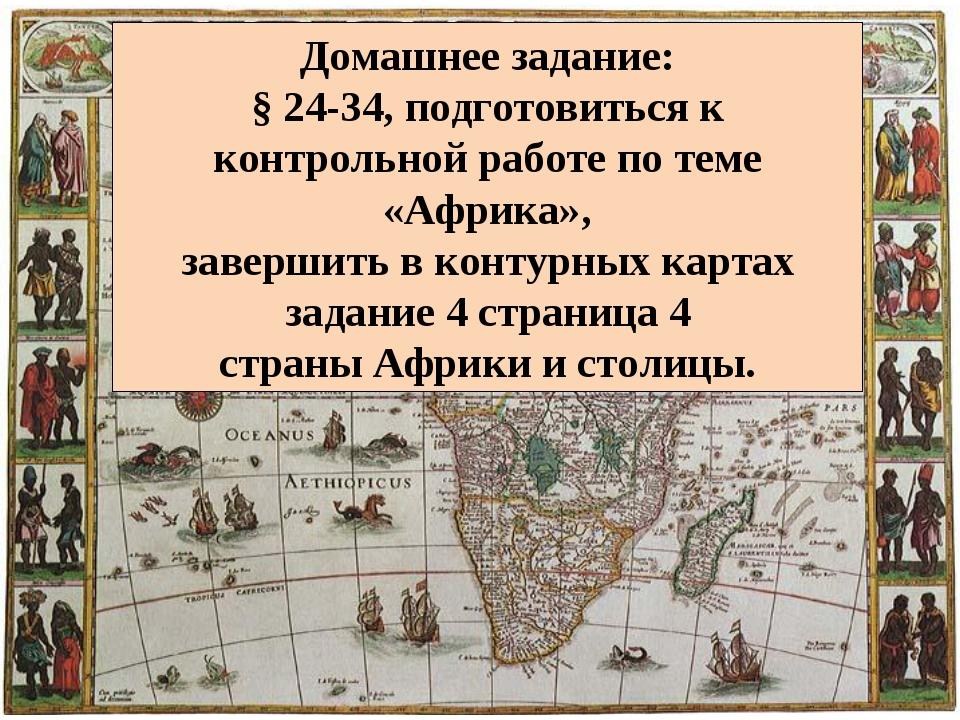 Домашнее задание: § 24-34, подготовиться к контрольной работе по теме «Африка...