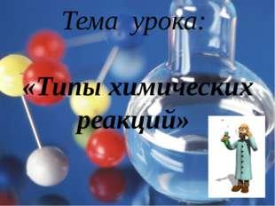 Тема урока: «Типы химических реакций»
