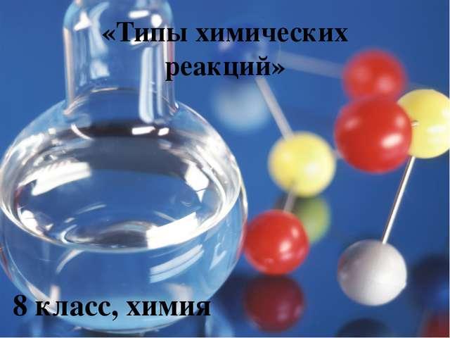 «Типы химических реакций» 8 класс, химия
