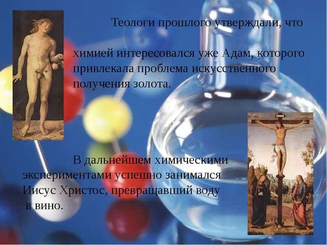 Теологи прошлого утверждали, что химией интересовался уже Адам, которого при...