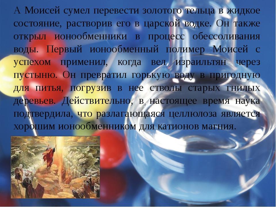 А Моисей сумел перевести золотого тельца в жидкое состояние, растворив его в...